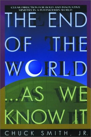 The End of the World...As We Know It: Clear Direction for Bold and Innovative Ministry in a Postmodern World, Chuck Jr Smith