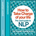 How to Take Charge of Your Life: The User's Guide to NLP (       UNABRIDGED) by Richard Bandler, Owen Fitzpatrick, Alessio Roberti Narrated by Owen Fitzpatrick