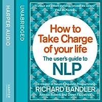 How to Take Charge of Your Life: The User's Guide to NLP Hörbuch von Richard Bandler, Owen Fitzpatrick, Alessio Roberti Gesprochen von: Owen Fitzpatrick