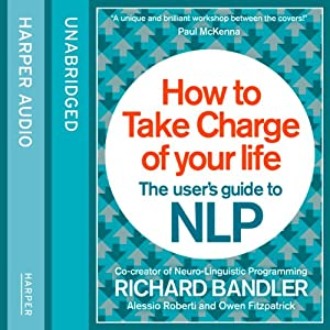 How to Take Charge of Your Life: The User's Guide to NLP | [Richard Bandler, Owen Fitzpatrick, Alessio Roberti]
