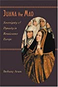 Amazon.com: Juana the Mad: Sovereignty and Dynasty in Renaissance Europe (The Johns Hopkins University Studies in Historical and Political Science) (9780801880728): Bethany Aram: Books