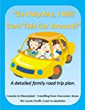 "So Help Me, I Will Turn This Car Around!: A Detailed Family Road Trip Plan Canada to Disneyland - travelling from Vancouver down the scenic Pacific Coast ... (""So Help Me, I Will Turn This Car Around!"")"