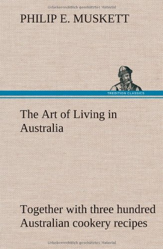 The Art of Living in Australia; Together with Three Hundred Australian Cookery Recipes and Accessory Kitchen Information by Mrs. H. Wicken
