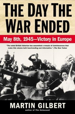The Day the War Ended: May 8, 1945 - Victory in Europe, MARTIN GILBERT
