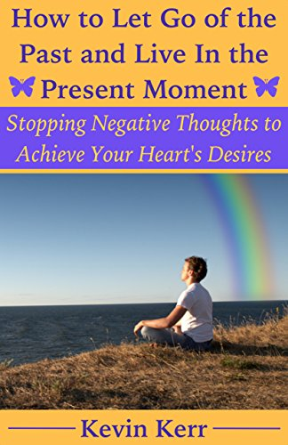 Kevin Kerr - How to Let Go of the Past and Live in the Present Moment: Stopping Negative Thoughts to Achieve Your Heart's Desires. (English Edition)