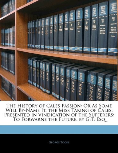 The History of Cales Passion: Or As Some Will By-Name It, the Miss Taking of Cales; Presented in Vindication of the Sufferers: To Forwarne the Future. by G:T: Esq