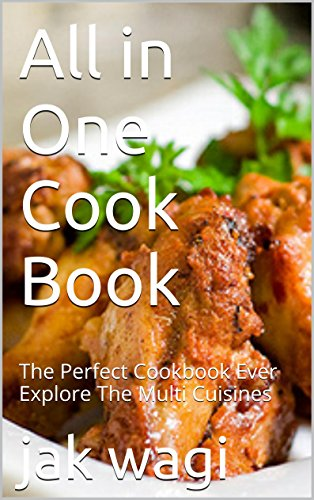 All in One Cook Book: The Perfect Cookbook Ever Explore The Multi Cuisines by jak wagi