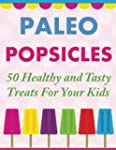 Paleo Popsicles: 50 Healthy and Tasty...