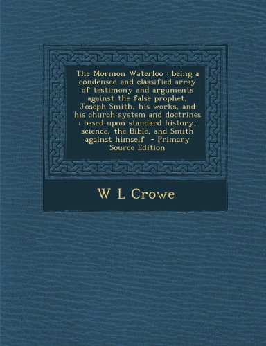 The Mormon Waterloo: being a condensed and classified array of testimony and arguments against the false prophet, Joseph Smith, his works, and his ... science, the Bible, and Smith against himself