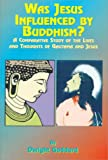 Was Jesus Influenced by Buddhism?: A Comparative Study of the Lives and Thoughts of Gutama and Jesus (1585090271) by Dwight Goddhard