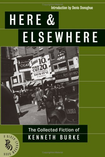 Here & Elsewhere: The Collected Fiction Of Kenneth Burke, Kenneth Burke