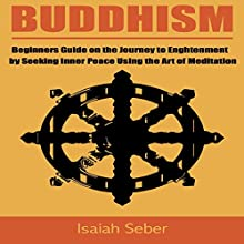 Buddhism: Beginners Guide on the Journey to Enlightenment by Seeking Inner Peace Using the Art of Meditation Audiobook by Isaiah Seber Narrated by Charles Wells