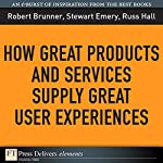 How Great Products and Services Supply Great User Experiences | Russ Hall,Robert Bruner,Stewart Emery