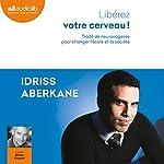 Libérez votre cerveau ! Traité de neurosagesse pour changer l'école et la société | Idriss Aberkane