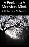 A Peek Into A Monsters Mind.: A Collection Of Poems.