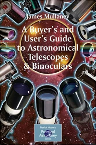 A Buyer's and User's Guide to Astronomical Telescopes & Binoculars (The Patrick Moore Practical Astronomy Series) written by James Mullaney
