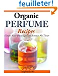 Organic Perfume Recipes: Create Your...