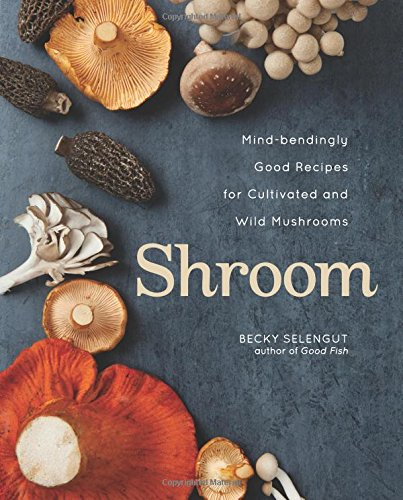 Shroom: Mind-bendingly Good Recipes for Cultivated and Wild Mushrooms (Mushroom Recipes compare prices)