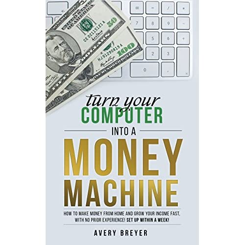 Turn Your Computer Into a Money Machine: How to make money from home and grow your income fast with no prior experience! Set up within a week!                                                                                                                                                                    Kindle Edition