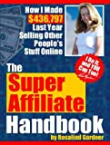 The Super Affiliate Handbook: How I Made $436,797 Last Year Selling Other Peoples Stuff Online