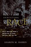 img - for EXECUTING RACE: EARLY AMERICAN WOMEN'S NARRATIVES OF RAC SOCIETY, AND THE LAW book / textbook / text book
