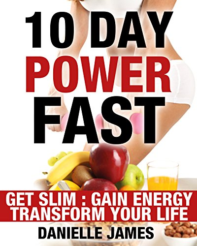10 Day Power Fast: Get Slim - Gain Energy - Transform Your Life (Lose Weight-Stay Healthy-Live Longer - Fasting Methods for Ultimate Weight Loss) by Danielle James