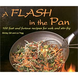 A Flash in the Pan: 100 Fast and Furious Recipes for Wok and Stir-Fry