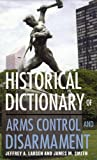 Historical Dictionary of Arms Control and Disarmament (Historical Dictionaries of War, Revolution, and Civil Unrest) (0810850605) by Larsen, Jeffrey A.