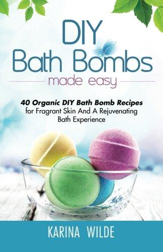 DIY Bath Bombs Made Easy: 40 Organic DIY Bath Bomb Recipes for Fragrant Skin And A Rejuvenating Bath Experience