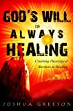 God's Will is Always Healing: Crushing Theological Objections to Healing