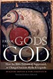 From Gods to God: How the Bible Debunked, Suppressed, or Changed Ancient Myths and Legends