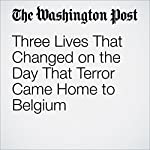Three Lives That Changed on the Day That Terror Came Home to Belgium | Griff Witte,Souad Mekhennet,Anthony Faiola