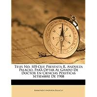 Tesis No. 105 Que Presenta R. Andueza Palacio, Para Optar Al Grado de Doctor En Ciencias Politicas Setiembre de...
