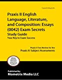 Praxis II English Language, Literature, and Composition: Essays (0042) Exam Secrets Study Guide: Praxis II Test Review for the Praxis II: Subject Assessments
