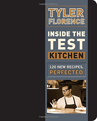 Inside the Test Kitchen: 120 New Recipes, Perfected by Tyler Florence