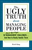 img - for The Ugly Truth about Managing People: 50 (Must-Get-Right) Management Challenges...And How to Really Handle Them book / textbook / text book