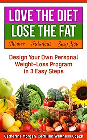 love the diet lose the fat how to design your own personal weight loss program in 3 easy