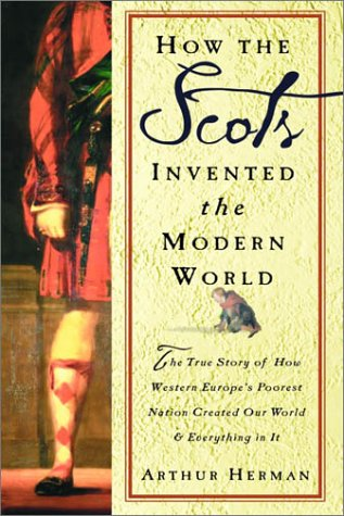 Arthur Herman - How the Scots Invented the Modern World: The True Story of How Western Europe's Poorest Nation Created Our World and Everything in It