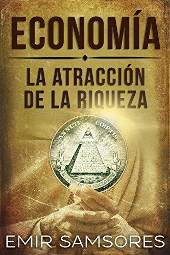 ECONOMÍA: LA ATRACCIÓN DE LA RIQUEZA (¡OBTENLA YA!) (Economia, negocios, exito, Autoayuda)
