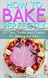How to Bake Perfectly: 101 Tips, Tricks and Cheats for Baking Recipes (For Beginners and Experts) (Baking with Charlotte)