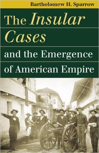 The Insular Cases and the Emergence of American Empire (Landmark Law Cases and American Society) (Landmark Law Cases & American Society)