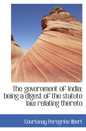 The government of India; being a digest of the statute law relating thereto