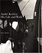 Andre Kertesz: His Life and Work