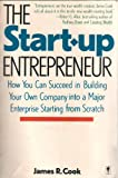 The Start-Up Entrepreneur: How You Can Succeed in Building Your Own Company into a Major Enterprise Starting from Scratch