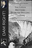 img - for Dam Right!: Fred Lynch, Oscar Kendall & The Lynch Brothers Diamond Drilling Company book / textbook / text book