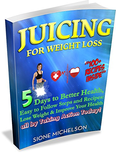 Juicing: Juicing for Weight Loss: 5 Days to Better Health, Easy to Follow Steps and Recipes: Lose Weight & Improve Your Health all by Taking Action Today! ... for Weight Loss, Women's Health Diet) by Sione Michelson