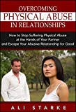 Overcoming Physical Abuse in Relationships: How to Stop Suffering Physical Abuse at the Hands of Your Partner and Escape Your Abusive Relationship for ... Abusive Relationships, Abusive Marriage)