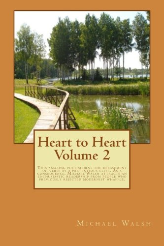 Heart to Heart Volume 2: This amazing poet scorns the debasement of verse by a pretentious elite. As a consequence, Michael Walsh attracts an ... modernist whaffle. (Heart to Heart Poetry)