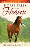 Horse Tales from Heaven: Reflections Along the Trail with God by Ondov, Rebecca E. (2010) Paperback