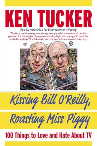 Kissing Bill Oreilly, Roasting Miss Piggy : 100 Things to Love And Hate About TV, KEN TUCKER